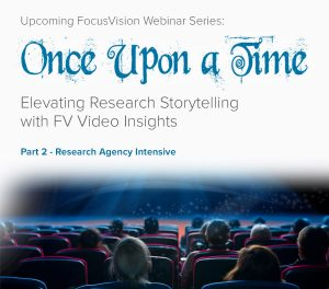 Upcoming FocusVision Webinar Series: Once Upon a Time…Elevating Research Storytelling with FV Video Insights - Part 2 – Research Agency Intensive