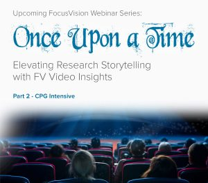 Upcoming FocusVision Webinar Series: Once Upon a Time…Elevating Research Storytelling with FV Video Insights - Part 2 – CPG Intensive